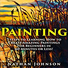 Painting: 7 Steps to Learning How to Master Painting for Beginners in 60 Minutes or Less! (       UNABRIDGED) by Nathan Johnson Narrated by Charles Orlik