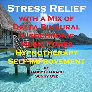 Stress Relief with a Mix of Delta Binaural Isochronic Tones: 3-in-1 Legendary, Complete Hypnotherapy Session | [Randy Charach, Sunny Oye]