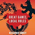 Great Games, Local Rules: The New Great Power Contest in Central Asia | Alexander Cooley