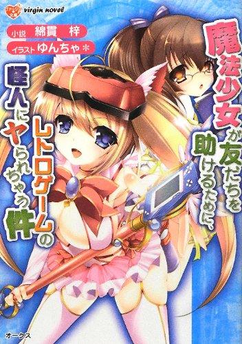魔法少女が友だちを助けるために、レトロゲームの怪人にヤられちゃう件 (ヴァージン☆文庫)