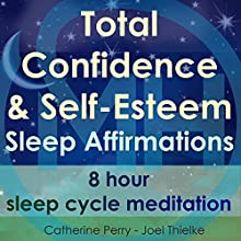 Total Confidence & Self-Esteem Sleep Affirmations: 8 Hour Sleep Cycle Meditation Speech by Joel Thielke, Catherine Perry Narrated by Catherine Perry