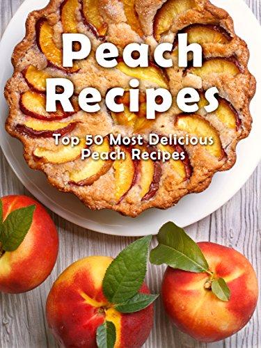 Top 50 Most Delicious Peach Recipes [A Peach Cookbook] (Recipe Top 50's Book 112) by Julie Hatfield