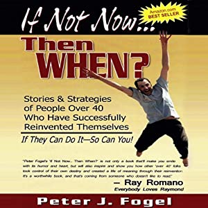 If Not Now... Then When?: Stories and Strategies of People Over 40 Who Have Successfully Reinvented Themselves (If They Can Do It - So Can You!) | [Peter J. Fogel]