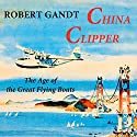 China Clipper: The Age of the Great Flying Boats (       UNABRIDGED) by Robert Gandt Narrated by Thomas Block