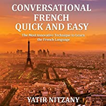 Conversational French Quick and Easy: For Beginners, Intermediate, and Advanced Speakers Audiobook by Yatir Nitzany Narrated by Amanda Parrotte