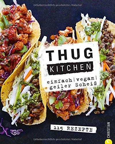 Vegan: Einfach. Vegan. Geiler scheiß. Das etwas andere Kochbuch: Mit Thug Kitchen ist vegan Kochen auch für Einsteiger ganz einfach - und verdammt lecker.