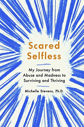 Book Cover: Scared Selfless: My Journey from Abuse and Madness to Surviving and Thriving