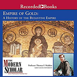 The Modern Scholar: Empire of Gold: A History of the Byzantine Empire | [Thomas F. Madden]