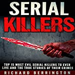 Serial Killers: Top 15 Most Evil Serial Killers to Ever Live and the True Stories of Their Crimes | Richard Berrington