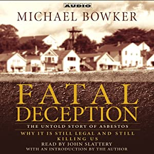 Fatal Deception: The Untold Story of Asbestos - Why It Is Still Legal and Still Killing Us | [Michael Bowker]