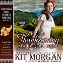 The Thanksgiving Mail Order Bride: Holiday Mail Order Brides, Book Eight Audiobook by Kit Morgan Narrated by Michael Rahhal