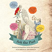 Ask the Past: Pertinent and Impertinent Advice From Yesteryear (       UNABRIDGED) by Elizabeth P. Archibald Narrated by Graeme Malcolm, Elizabeth Archibald