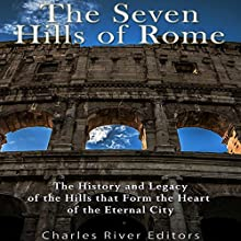 The Seven Hills of Rome: The History and Legacy of the Hills that Form the Heart of the Eternal City Audiobook by  Charles River Editors Narrated by Scott Clem