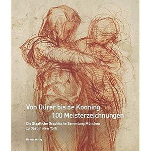Von Dürer bis de Kooning: 100 Meisterzeichnungen: Die Staatliche Graphische Sammlung München zu Gast in New York. Katalogbuch zur Ausstellung im ...