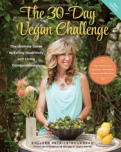 The 30-Day Vegan Challenge (New Edition): Over 100 Delicious, Nutritious Plant-Based Recipes and Meal Ideas for Eating Healthfully and Compassionately -- The Ultimate Guide and Cookbook PDF