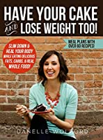 Have Your Cake and Lose Weight Too!: Slim Down & Heal Your Body While Eating Delicious Fats, Carbs, & Real Whole Food! (English Edition)