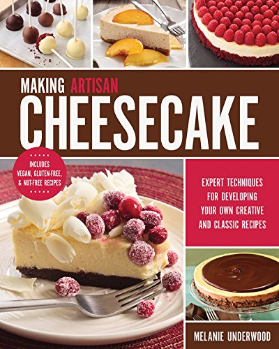 Making Artisan Cheesecake: Expert Techniques for Developing Your Own Creative and Classic Recipes by Melanie Underwood