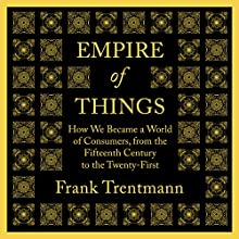 Empire of Things: How We Became a World of Consumers, from the Fifteenth Century to the Twenty-First Audiobook by Frank Trentmann Narrated by Mark Meadows