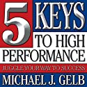 Five Keys to High Performance: : Juggle Your Way to Success (       UNABRIDGED) by Michael J. Gelb Narrated by Michael J. Gelb
