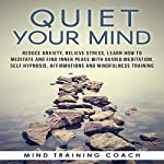 Quiet Your Mind: Reduce Anxiety, Relieve Stress, Learn How to Meditate and Find Inner Peace with Guided Meditation, Self Hypnosis, Affirmations and Mindfulness Training |  Mind Training Coach