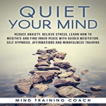 Quiet Your Mind: Reduce Anxiety, Relieve Stress, Learn How to Meditate and Find Inner Peace with Guided Meditation, Self Hypnosis, Affirmations and Mindfulness Training Discours Auteur(s) :  Mind Training Coach Narrateur(s) :  Mind Training Coach