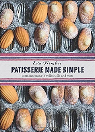Patisserie Made Simple: From Macarons to Millefeuille and more written by Edd Kimber