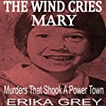 The Wind Cries Mary: Murders that Shook a Power Town   Erika Grey