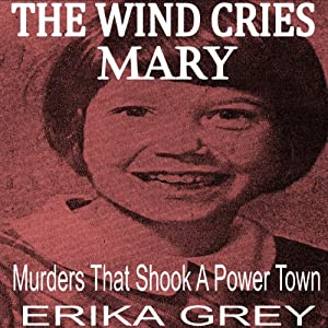 The Wind Cries Mary: Murders that Shook a Power Town | [Erika Grey]