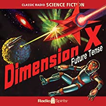 Dimension X: Future Tense Radio/TV Program by Ray Bradbury, Robert Heinlein, George Lefferts Narrated by Les Damon, Joan Alexander, Santos Ortega
