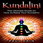 Kundalini: The Ultimate Guide on How to Raise Your Kundalini | Paul Kain