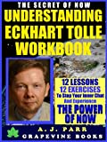 Understanding Eckhart Tolle Workbook: 12 Lessons 12 Exercises to Stop Your Inner Chat and Experience The Power of Now! (The Secret of Now Series Vol. 1)