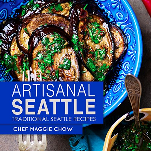 Artisanal Seattle: Traditional Seattle Recipes (Artisan Recipes, Artisan Cookbook, Seattle Cookbook, Seattle Recipes Book 1) by Chef Maggie Chow