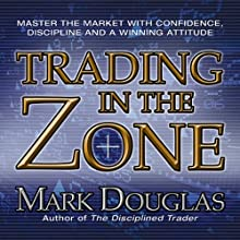 Trading in the Zone: Master the Market with Confidence, Discipline and a Winning Attitude (       UNABRIDGED) by Mark Douglas Narrated by Walter Dixon