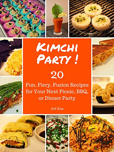 Kimchi Party! 20 Fun, Fiery, Fusion Recipes for Your Next Picnic, BBQ, or Dinner Party by Jeff Kim
