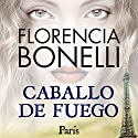 Caballo de fuego: Paris Audiobook by Florencia Bonelli Narrated by Martin Untrojb