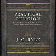 Practical Religion: Being Plain Papers on the Daily Duties, Experience, Dangers, and Privileges of Professing Christians Audiobook by J. C. Ryle Narrated by James Patrick Cronin