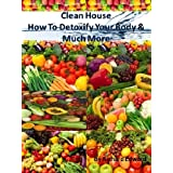 Clean House: How To Detoxify Your Body And Much More