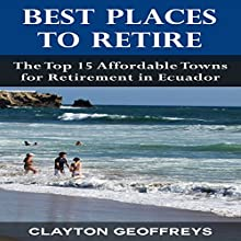 Best Places to Retire: The Top 15 Affordable Towns for Retirement in Ecuador Audiobook by Clayton Geoffreys Narrated by Rick Vaught