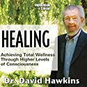 Healing: Achieving Total Wellness Through Higher Levels of Consciousness Speech by David Hawkins Narrated by David Hawkins