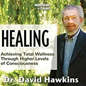 Healing: Achieving Total Wellness Through Higher Levels of Consciousness | David Hawkins
