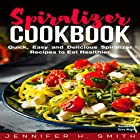 Spiralizer Cookbook: Quick, Easy and Delicious Spiralizer Recipes to Eat Healthier Hörbuch von Jennifer Smith Gesprochen von: Dave Wright