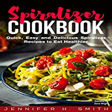 Spiralizer Cookbook: Quick, Easy and Delicious Spiralizer Recipes to Eat Healthier Audiobook by Jennifer Smith Narrated by Dave Wright