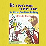 Jones Brenda No, I Don't Want to Play Today: An African Tale about Bullying