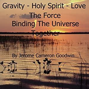 Gravity - Holy Spirit - Love - The Force Binding the Universe Together: The Commented Bible Series | [Jerome Cameron Goodwin]