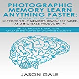 Photographic Memory: Learn Anything Faster Advanced Techniques, Improve Your Memory, Remember More, and Increase Productivity: Simple, Proven, Practical, Unleash the Power of Unlimited Memory!
