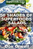 50 Shades of Superfoods Salads: Over 50 Wheat Free, Heart Healthy, Quick & Easy, Low Cholesterol, Whole Foods, full of Antioxidants & Phytochemicals: Cooking ... (Fifty Shades of Superfoods Book 2)
