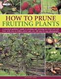 How to Prune Fruiting Plants: A Practical Gardeners Guide to Pruning and Training Tree Fruit and Soft Fruit, with Easy-to-Follow Advice and Over 300 Step-by-Step Photographs