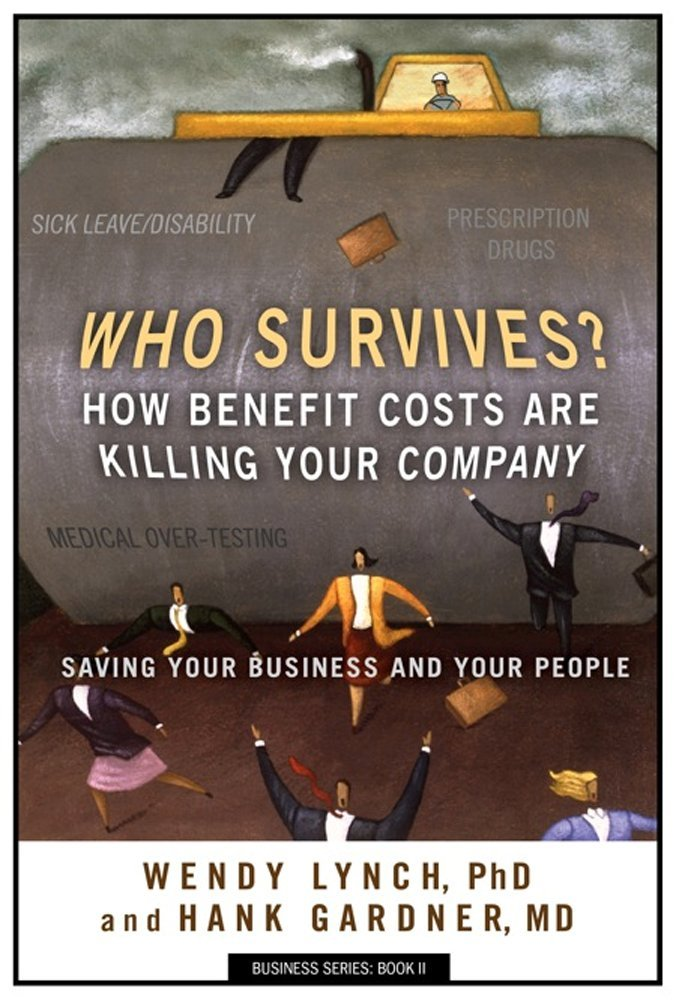 Who Survives? How Benefit Costs Are Killing Your Company Wendy Lynch PhD and Hank Gardner MD