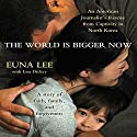 The World Is Bigger Now: An American Journalist's Release from Captivity in North Korea (       UNABRIDGED) by Euna Lee, Lisa Dickey Narrated by Janet Song