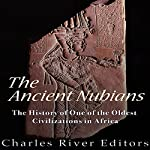 The Ancient Nubians: The History of One of the Oldest Civilizations in Africa    Charles River Editors